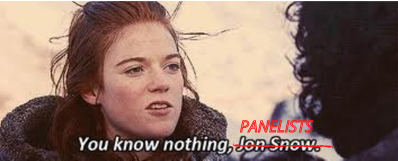 "Game of Thrones reference ""You know nothing, Jon Snow"" with Jon snow crossed out and replaced by ""panelists"""